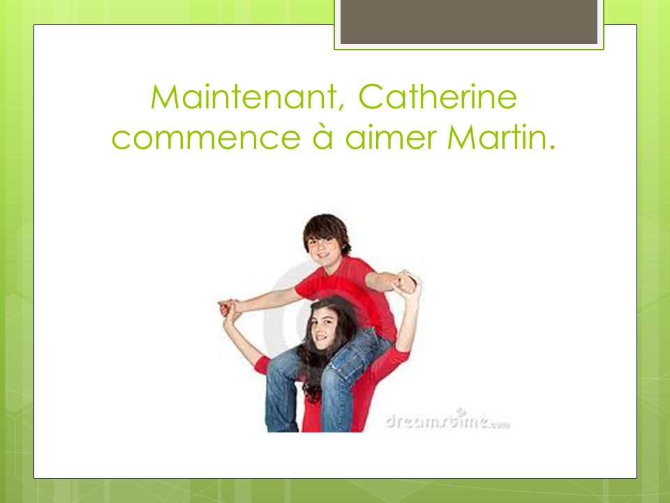 Maintenant, Catherine commence à aimer Martin.