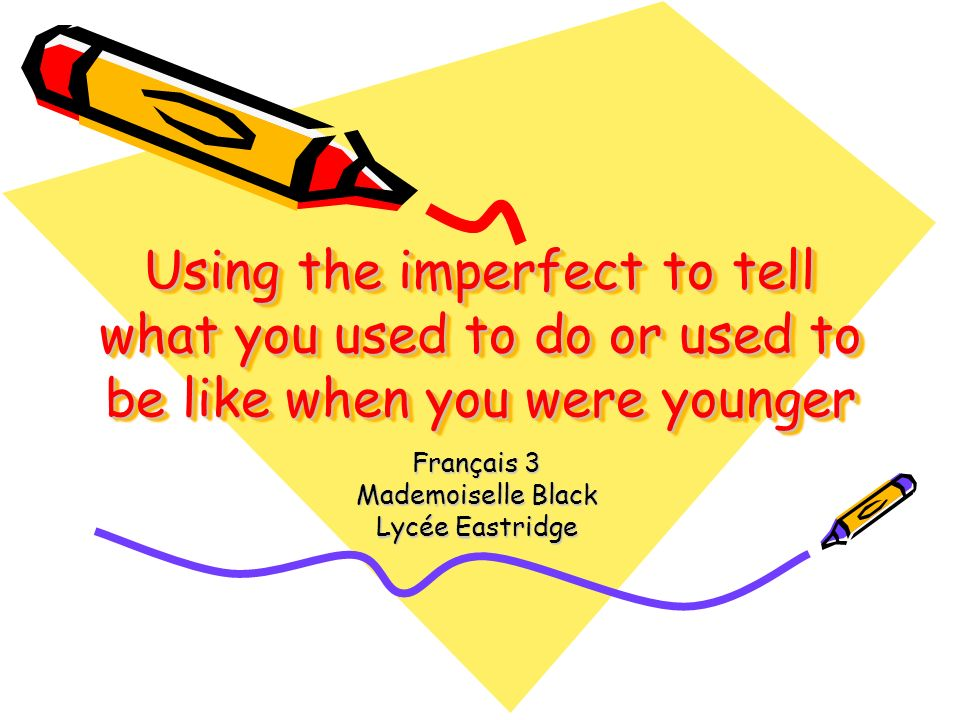 Using the imperfect to tell what you used to do or used to be like when you were younger Français 3 Mademoiselle Black Lycée Eastridge
