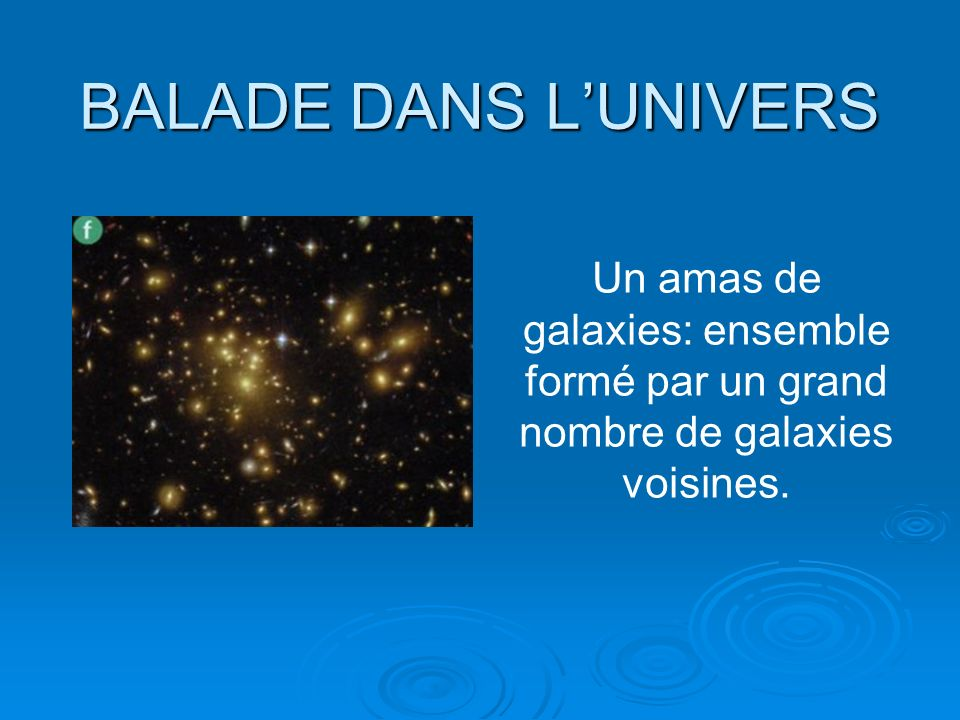 BALADE DANS LUNIVERS Un amas de galaxies: ensemble formé par un grand nombre de galaxies voisines.