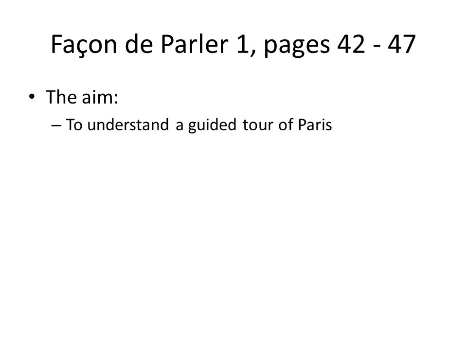 Façon de Parler 1, pages The aim: – To understand a guided tour of Paris