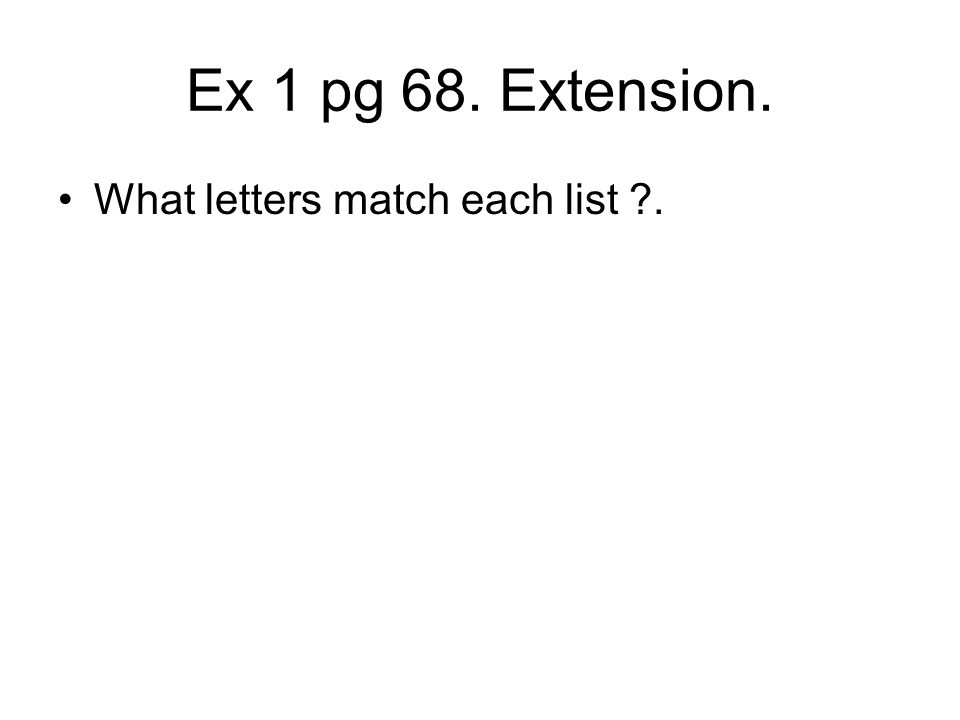 Ex 1 pg 68. Extension. What letters match each list .