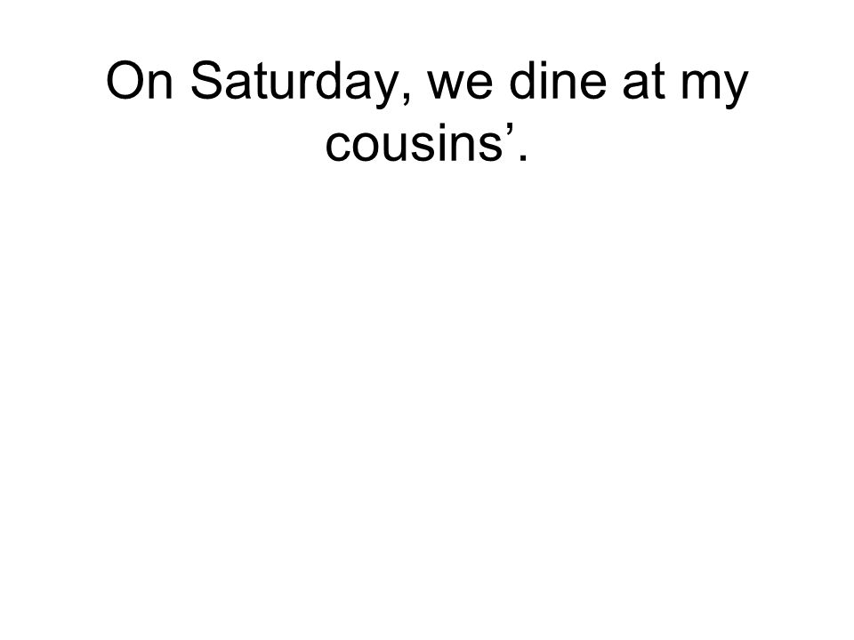On Saturday, we dine at my cousins.