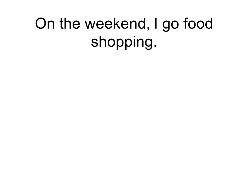 On the weekend, I go food shopping.