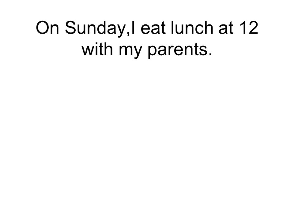 On Sunday,I eat lunch at 12 with my parents.