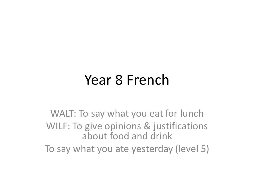 Year 8 French WALT: To say what you eat for lunch WILF: To give opinions & justifications about food and drink To say what you ate yesterday (level 5)