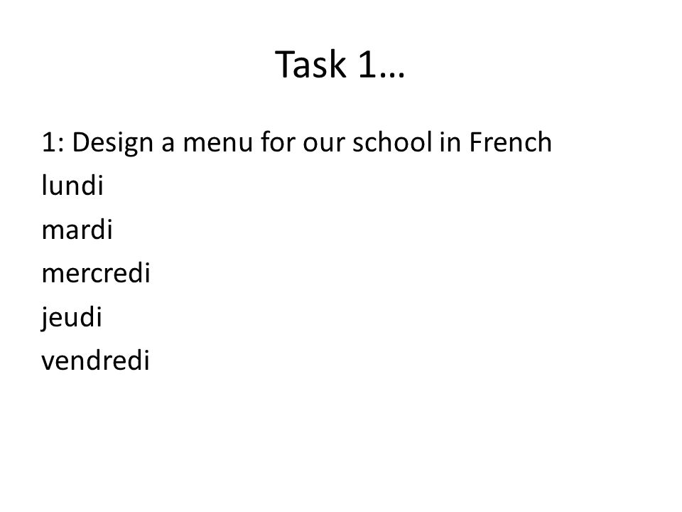 Task 1… 1: Design a menu for our school in French lundi mardi mercredi jeudi vendredi