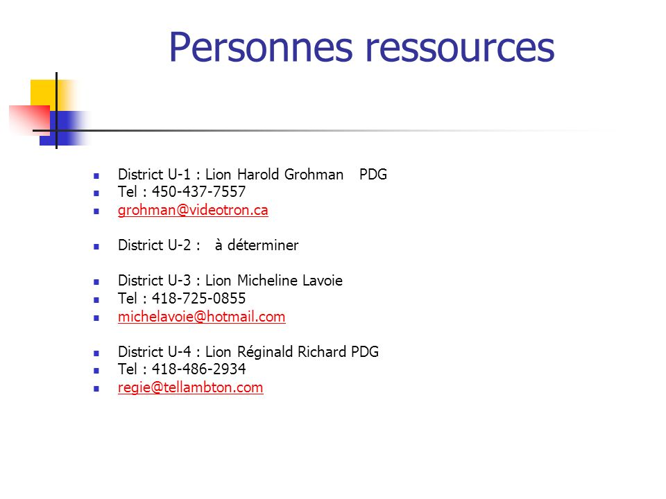 Personnes ressources District U-1 : Lion Harold GrohmanPDG Tel : District U-2 : à déterminer District U-3 : Lion Micheline Lavoie Tel : District U-4 : Lion Réginald Richard PDG Tel :