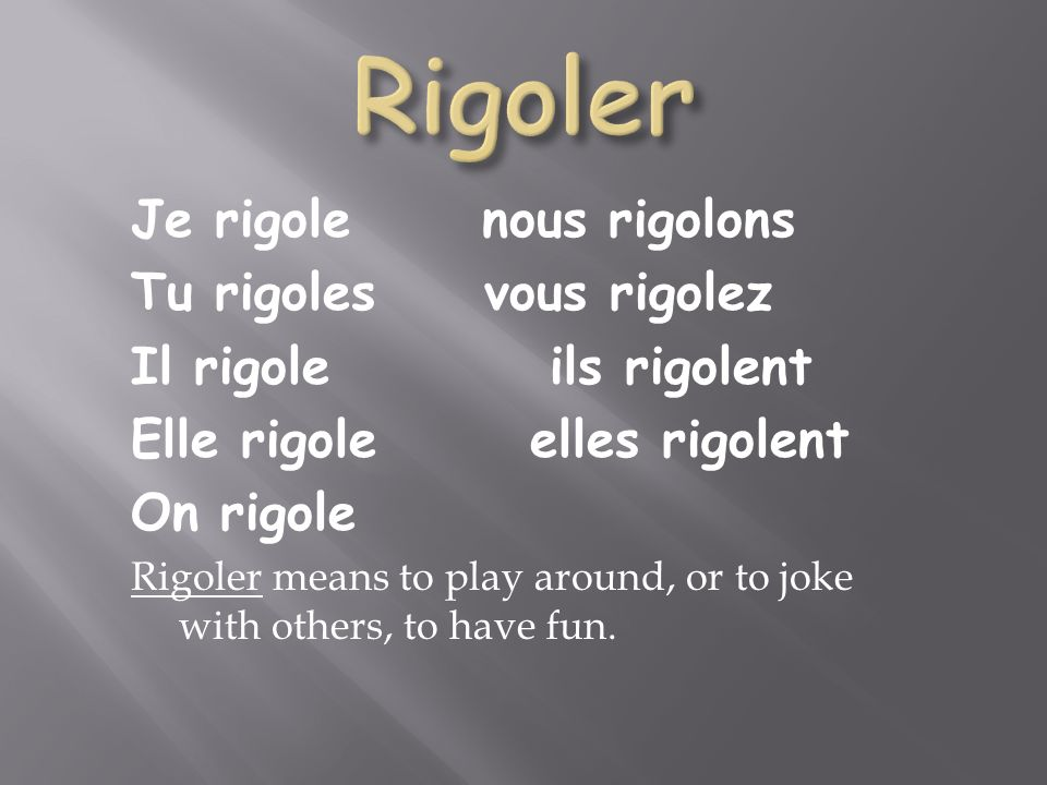 Je rigole nous rigolons Tu rigoles vous rigolez Il rigole ils rigolent Elle rigole elles rigolent On rigole Rigoler means to play around, or to joke with others, to have fun.