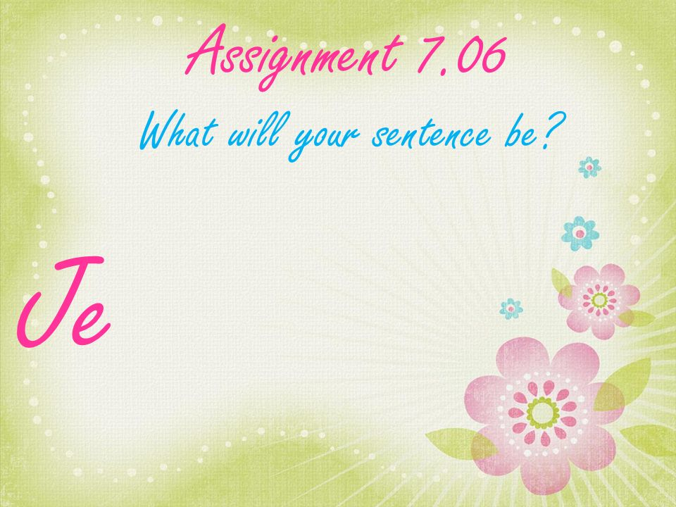 Assignment 7.06 What will your sentence be Je