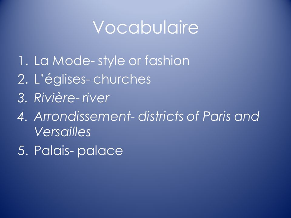Vocabulaire 1.La Mode- style or fashion 2.Léglises- churches 3.Rivière- river 4.Arrondissement- districts of Paris and Versailles 5.Palais- palace