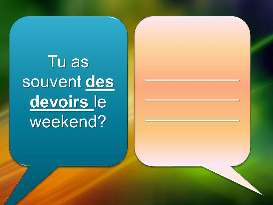 Tu as souvent des devoirs le weekend __________ __________ __________