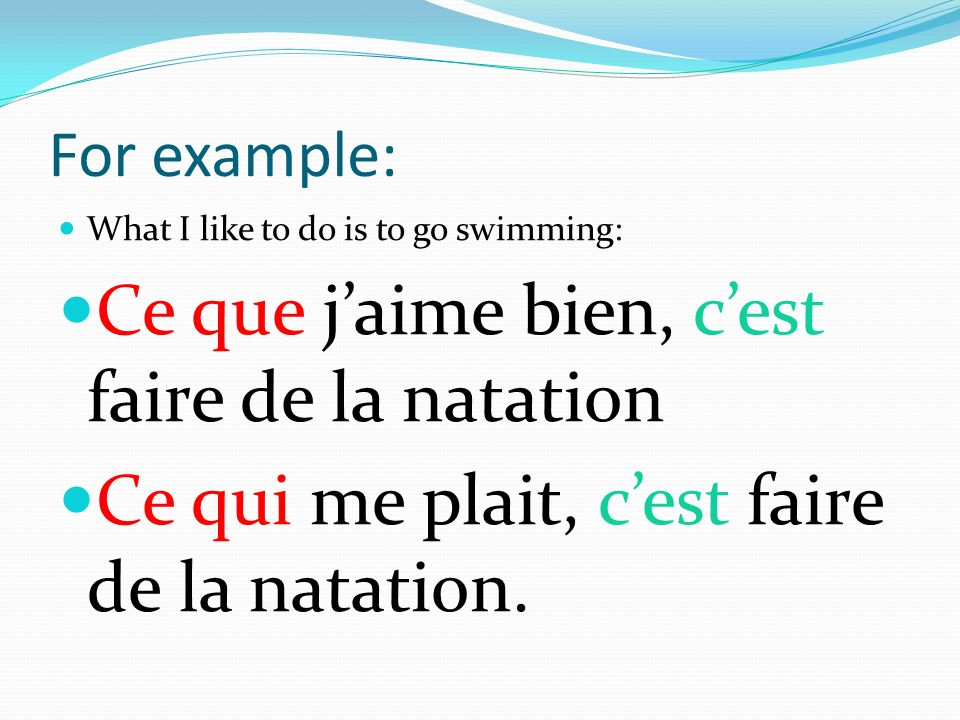 For example: What I like to do is to go swimming: Ce que jaime bien, cest faire de la natation Ce qui me plait, cest faire de la natation.