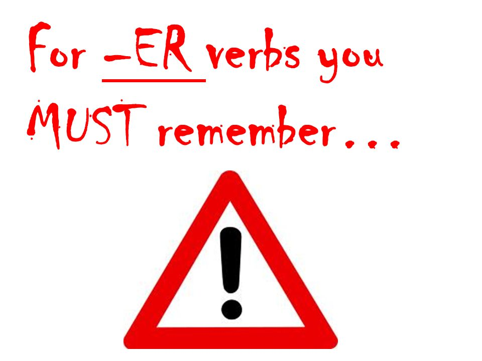 For –ER verbs you MUST remember…
