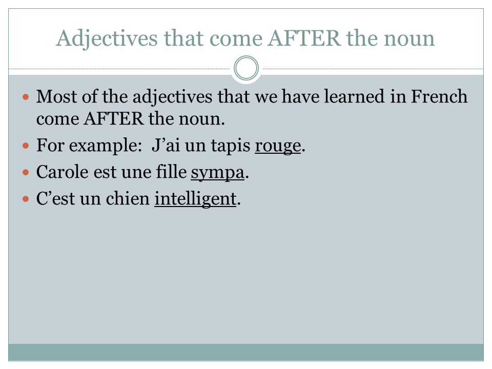 Adjectives that come AFTER the noun Most of the adjectives that we have learned in French come AFTER the noun.