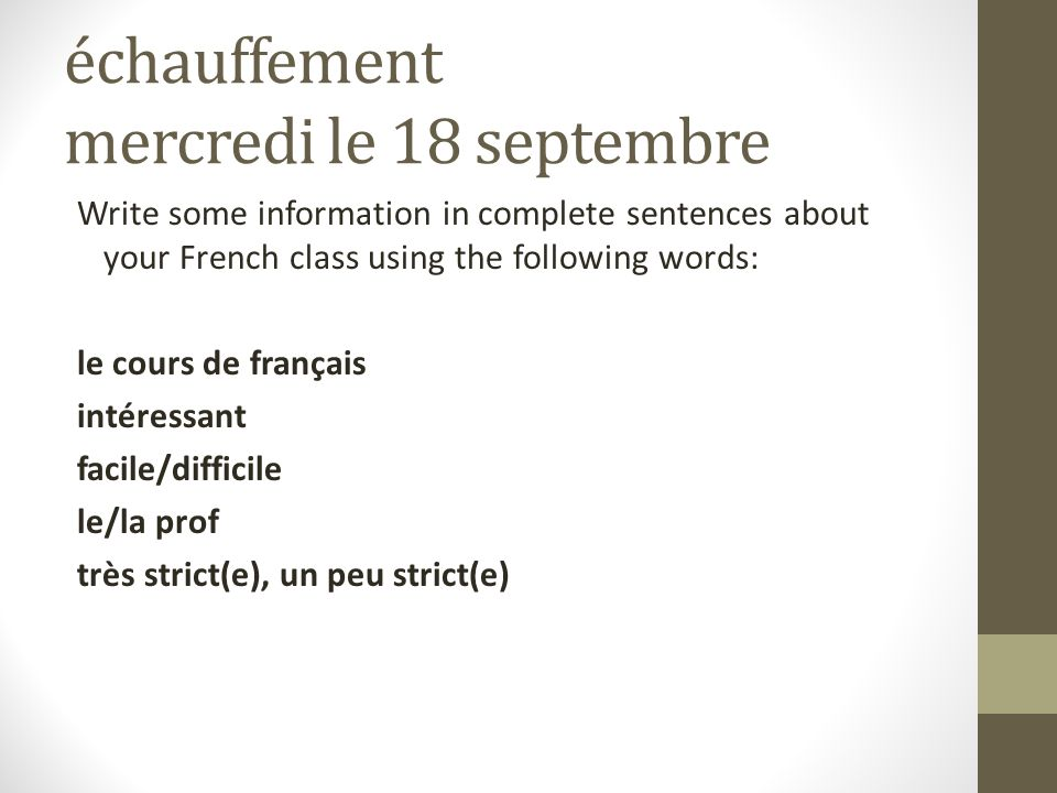 échauffement mercredi le 18 septembre Write some information in complete sentences about your French class using the following words: le cours de français intéressant facile/difficile le/la prof très strict(e), un peu strict(e)