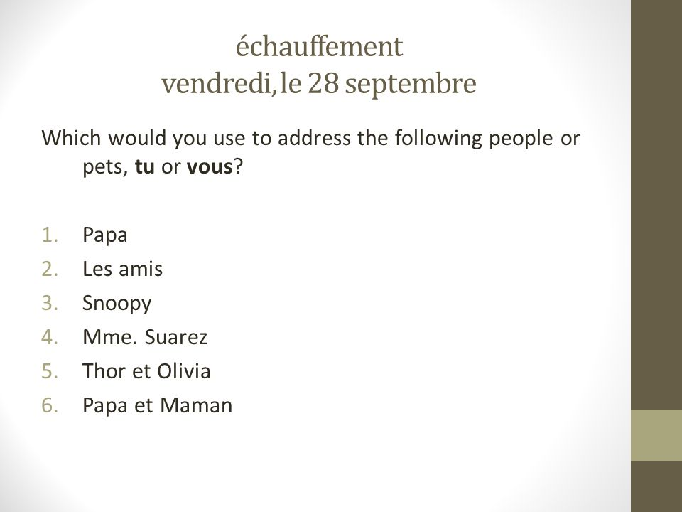 échauffement vendredi, le 28 septembre Which would you use to address the following people or pets, tu or vous.