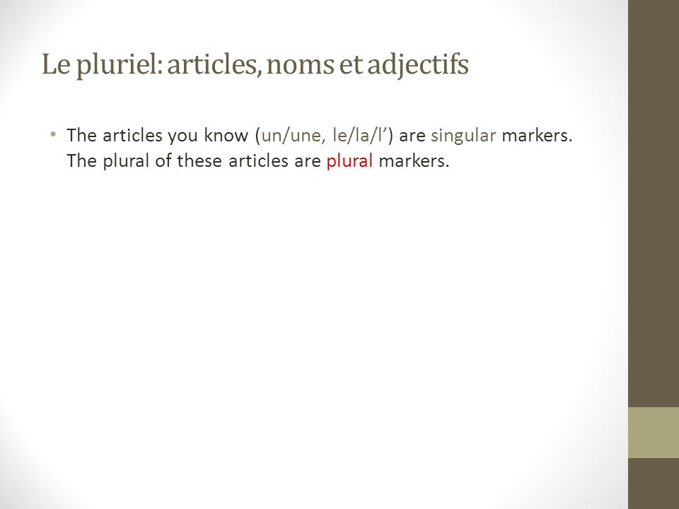 Le pluriel: articles, noms et adjectifs The articles you know (un/une, le/la/l) are singular markers.