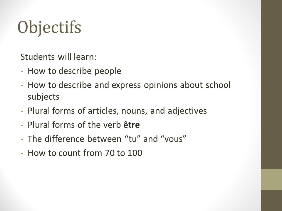 Objectifs Students will learn: -How to describe people -How to describe and express opinions about school subjects -Plural forms of articles, nouns, and adjectives -Plural forms of the verb être -The difference between tu and vous -How to count from 70 to 100