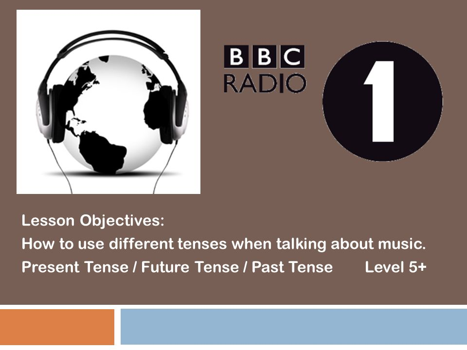 Lesson Objectives: How to use different tenses when talking about music.