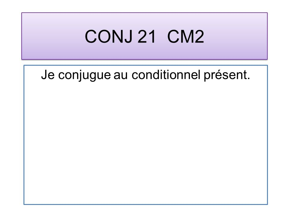 CONJ 21 CM2 Je conjugue au conditionnel présent.