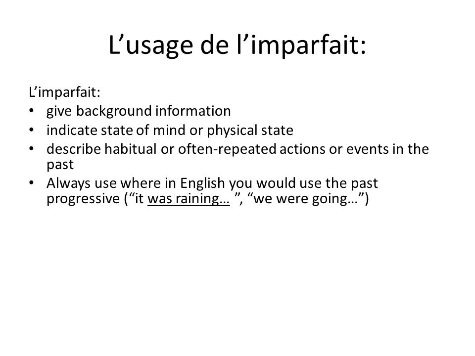 Lusage de limparfait: Limparfait: give background information indicate state of mind or physical state describe habitual or often-repeated actions or events in the past Always use where in English you would use the past progressive (it was raining…, we were going…)