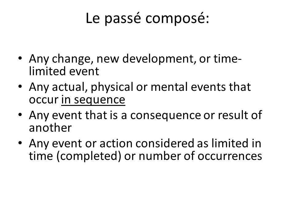 Le passé composé: Any change, new development, or time- limited event Any actual, physical or mental events that occur in sequence Any event that is a consequence or result of another Any event or action considered as limited in time (completed) or number of occurrences