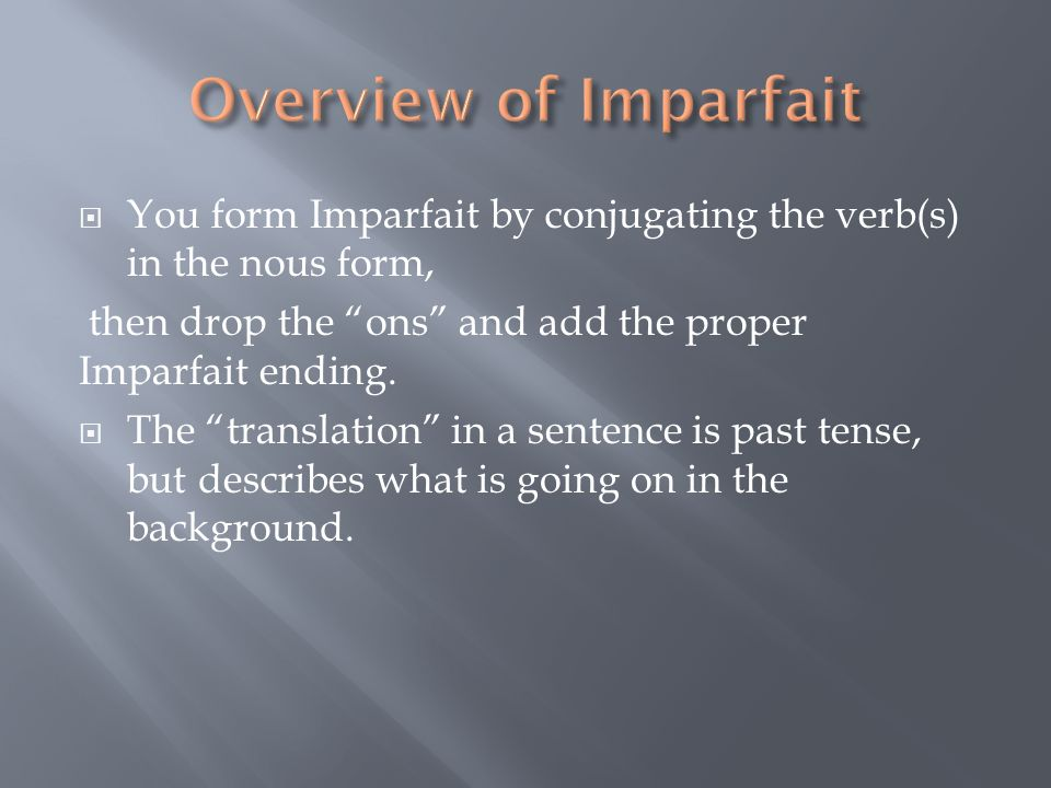 You form Imparfait by conjugating the verb(s) in the nous form, then drop the ons and add the proper Imparfait ending.