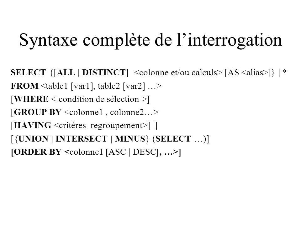 Syntaxe complète de linterrogation SELECT {[ALL | DISTINCT] [AS ]} | * FROM [WHERE ] [GROUP BY [HAVING ] ] [{UNION | INTERSECT | MINUS} (SELECT …)] [ORDER BY ]