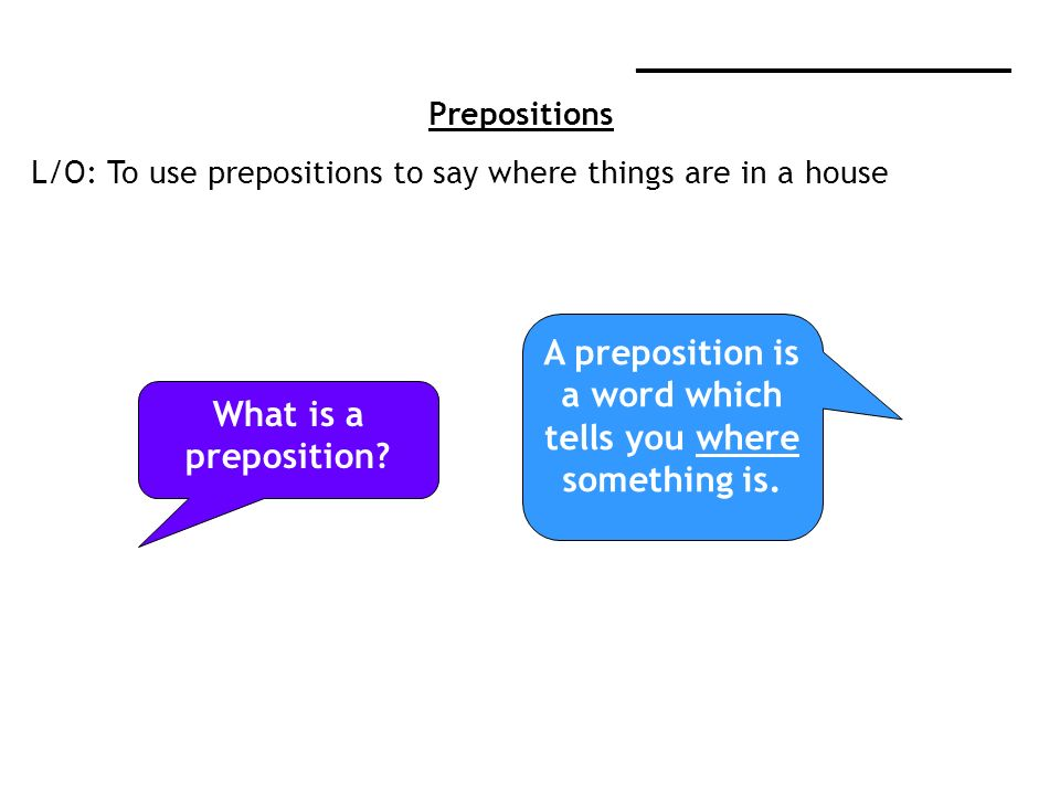 ____________________ Prepositions L/O: To use prepositions to say where things are in a house What is a preposition.