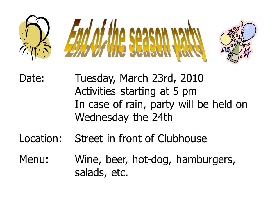 9 of 40 Date:Tuesday, March 23rd, 2010 Activities starting at 5 pm In case of rain, party will be held on Wednesday the 24th Location:Street in front of Clubhouse Menu:Wine, beer, hot-dog, hamburgers, salads, etc.
