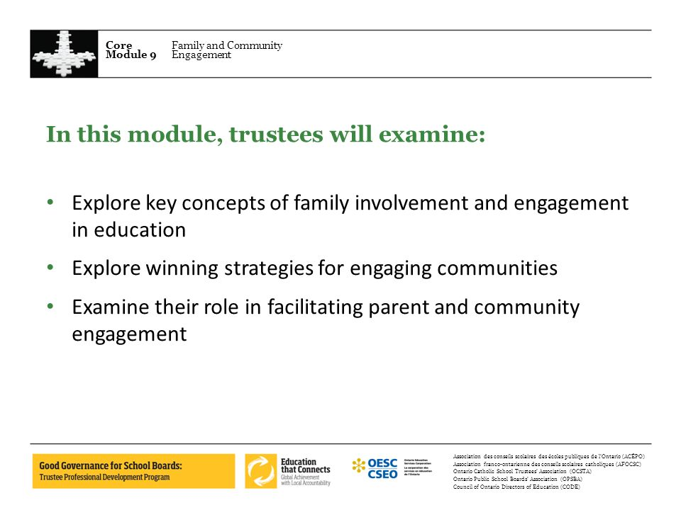 Core Module 9 Family and Community Engagement Association des conseils scolaires des écoles publiques de lOntario (ACÉPO) Association franco-ontarienne des conseils scolaires catholiques (AFOCSC) Ontario Catholic School Trustees Association (OCSTA) Ontario Public School Boards Association (OPSBA) Council of Ontario Directors of Education (CODE) In this module, trustees will examine: Explore key concepts of family involvement and engagement in education Explore winning strategies for engaging communities Examine their role in facilitating parent and community engagement