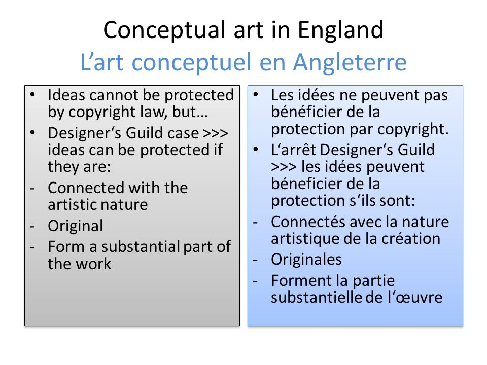 Conceptual art in England Lart conceptuel en Angleterre Ideas cannot be protected by copyright law, but… Designers Guild case >>> ideas can be protected if they are: -Connected with the artistic nature -Original -Form a substantial part of the work Ideas cannot be protected by copyright law, but… Designers Guild case >>> ideas can be protected if they are: -Connected with the artistic nature -Original -Form a substantial part of the work Les idées ne peuvent pas bénéficier de la protection par copyright.