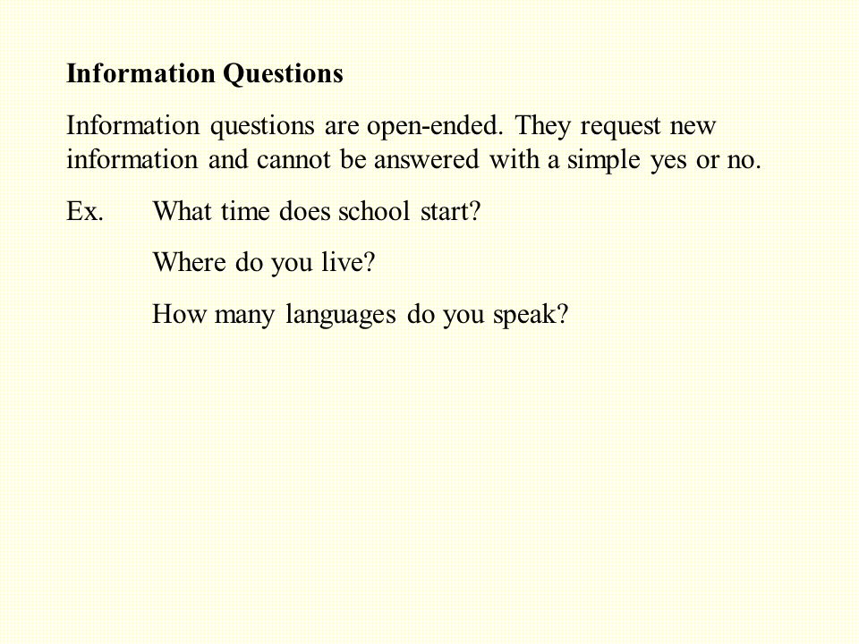 Information Questions Information questions are open-ended.