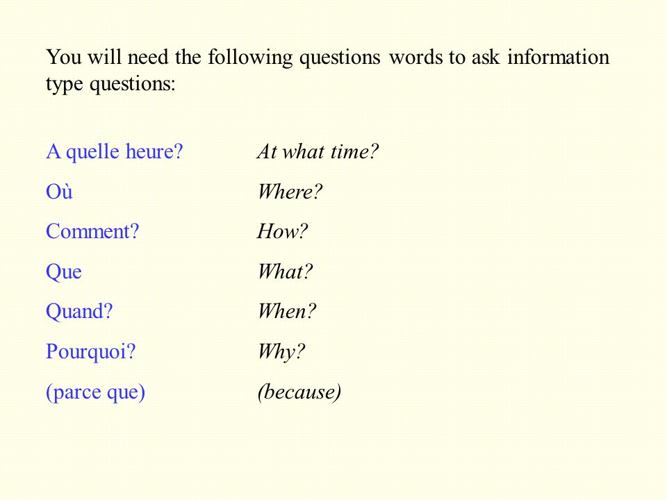 You will need the following questions words to ask information type questions: A quelle heure.
