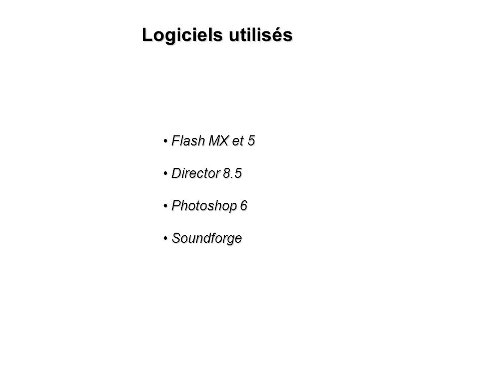 Logiciels utilisés Flash MX et 5 Flash MX et 5 Director 8.5 Director 8.5 Photoshop 6 Photoshop 6 Soundforge Soundforge