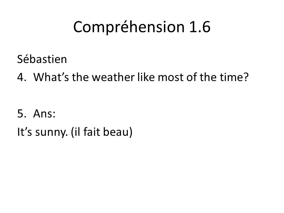 Compréhension 1.6 Sébastien 4.Whats the weather like most of the time.
