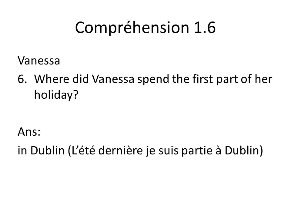 Compréhension 1.6 Vanessa 6.Where did Vanessa spend the first part of her holiday.