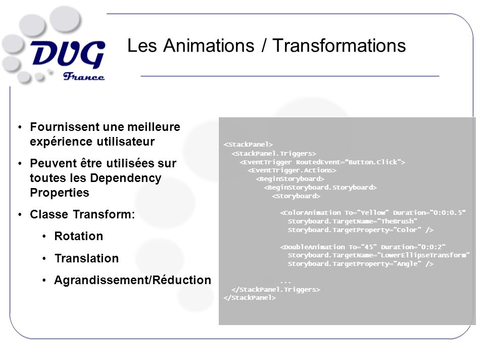 Les Animations / Transformations <ColorAnimation To= Yellow Duration= 0:0:0.5 Storyboard.TargetName= TheBrush Storyboard.TargetProperty= Color /> <DoubleAnimation To= 45 Duration= 0:0:2 Storyboard.TargetName= LowerEllipseTransform Storyboard.TargetProperty= Angle />...