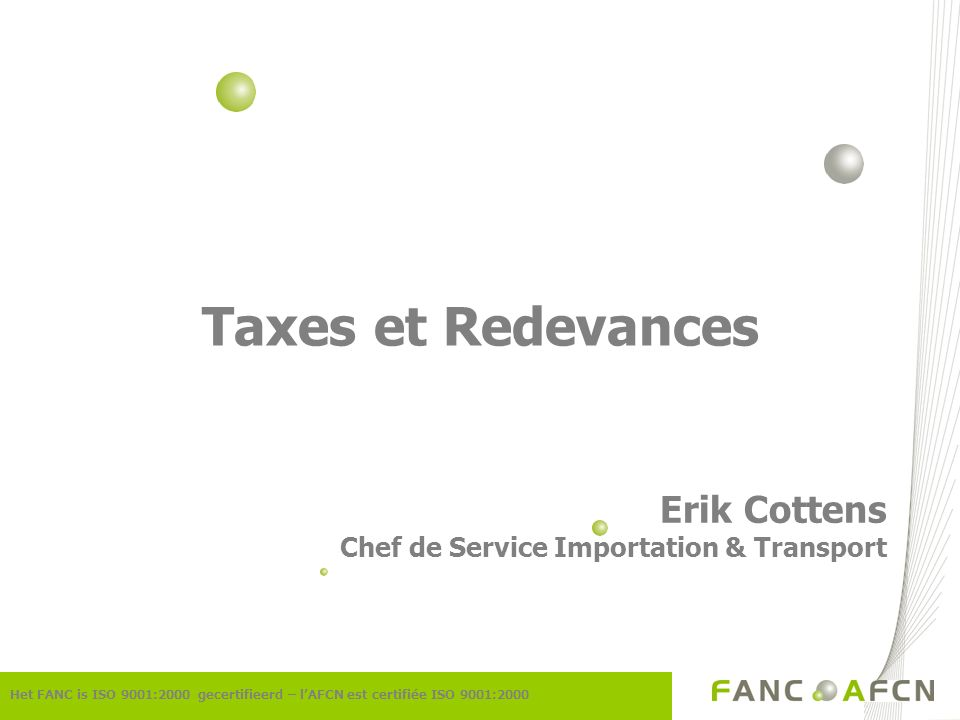 Taxes et Redevances Erik Cottens Chef de Service Importation & Transport Het FANC is ISO 9001:2000 gecertifieerd – lAFCN est certifiée ISO 9001:2000