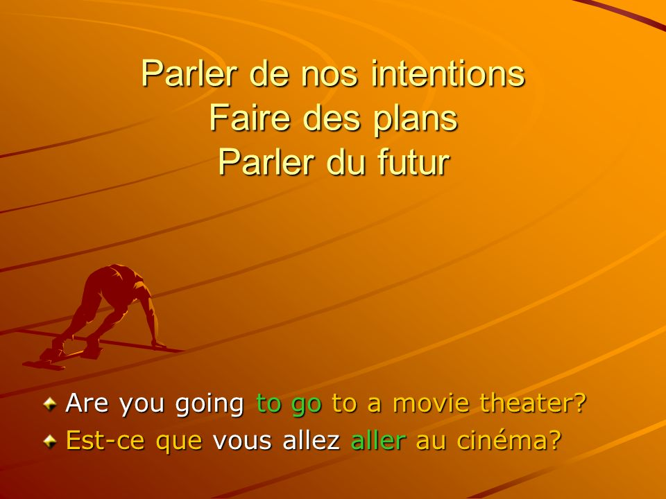 Parler de nos intentions Faire des plans Parler du futur Are you going to go to a movie theater.