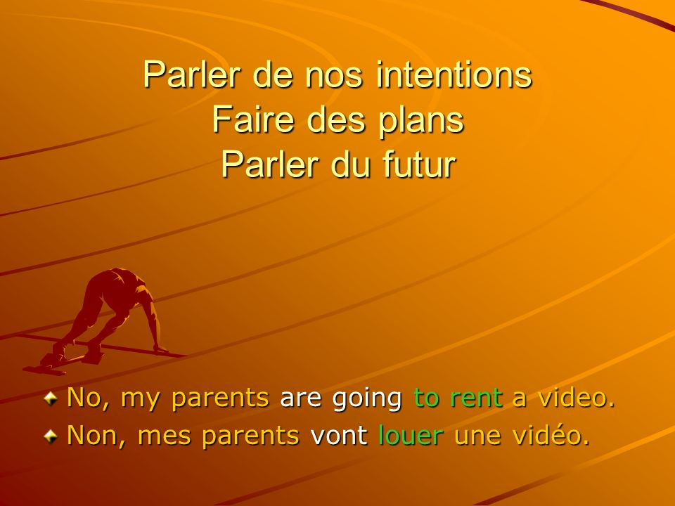 Parler de nos intentions Faire des plans Parler du futur No, my parents are going to rent a video.