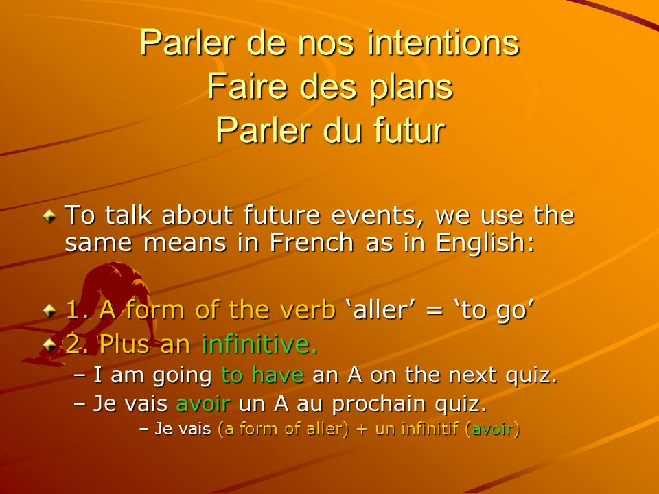 Parler de nos intentions Faire des plans Parler du futur To talk about future events, we use the same means in French as in English: 1.