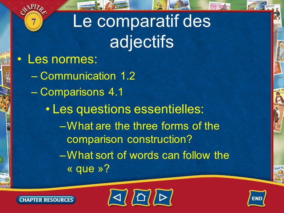 7 Le comparatif des adjectifs Les normes: –Communication 1.2 –Comparisons 4.1 Les questions essentielles: –What are the three forms of the comparison construction.