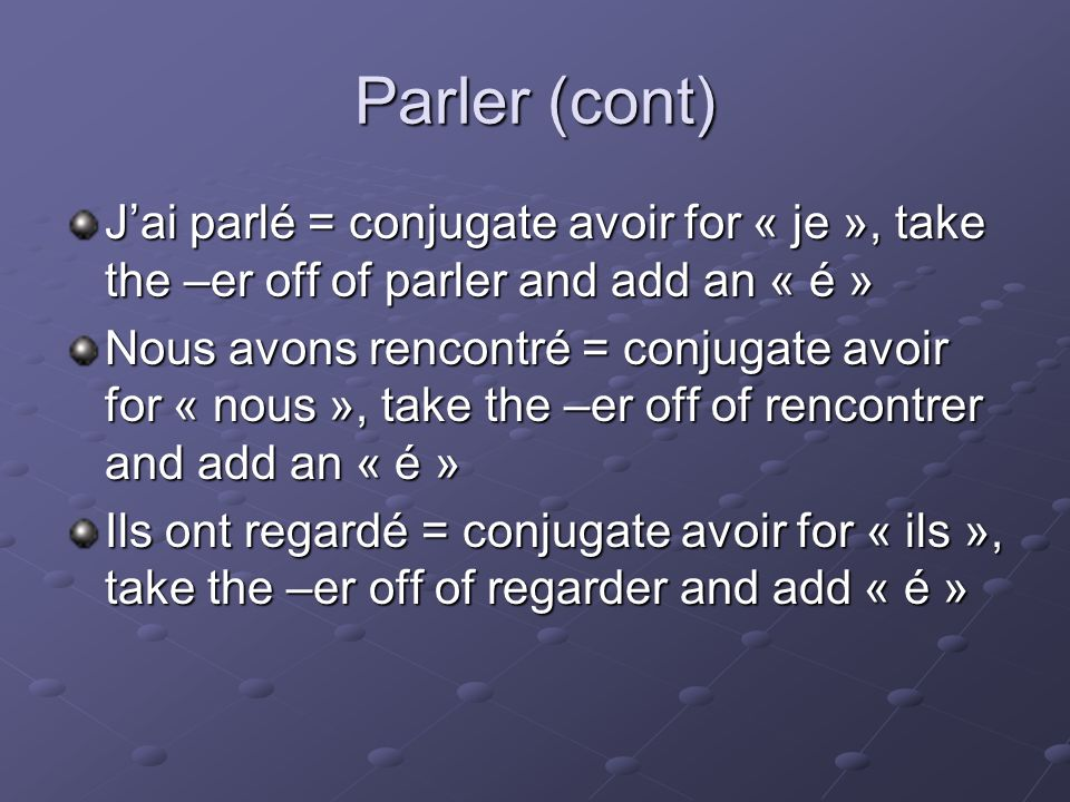 Parler (cont) Jai parlé = conjugate avoir for « je », take the –er off of parler and add an « é » Nous avons rencontré = conjugate avoir for « nous », take the –er off of rencontrer and add an « é » Ils ont regardé = conjugate avoir for « ils », take the –er off of regarder and add « é »
