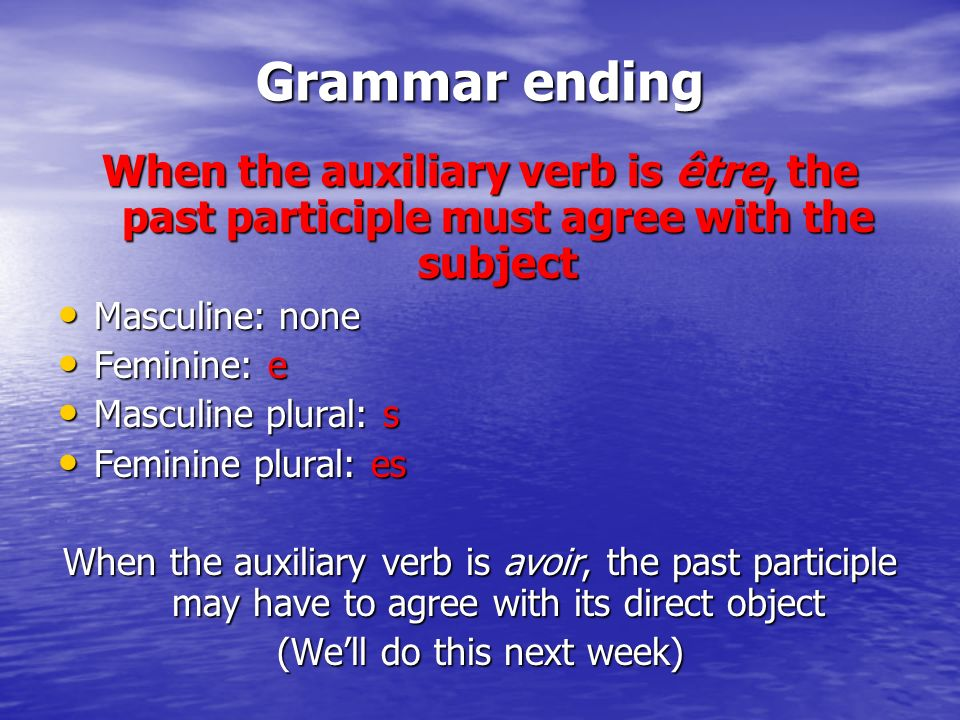 Grammar ending When the auxiliary verb is être, the past participle must agree with the subject Masculine: none Masculine: none Feminine: e Feminine: e Masculine plural: s Masculine plural: s Feminine plural: es Feminine plural: es When the auxiliary verb is avoir, the past participle may have to agree with its direct object (Well do this next week)