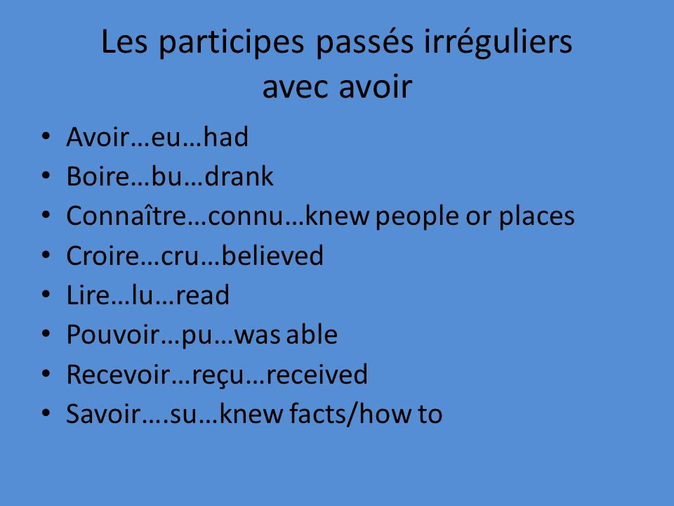 Les participes passés irréguliers avec avoir Avoir…eu…had Boire…bu…drank Connaître…connu…knew people or places Croire…cru…believed Lire…lu…read Pouvoir…pu…was able Recevoir…reçu…received Savoir….su…knew facts/how to