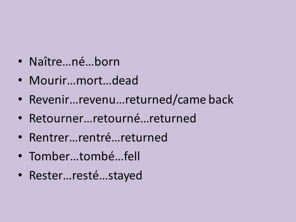 Naître…né…born Mourir…mort…dead Revenir…revenu…returned/came back Retourner…retourné…returned Rentrer…rentré…returned Tomber…tombé…fell Rester…resté…stayed