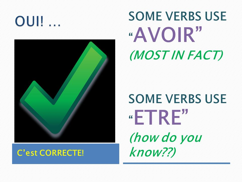Cest CORRECTE! SOME VERBS USE AVOIR (MOST IN FACT) SOME VERBS USE ETRE (how do you know )