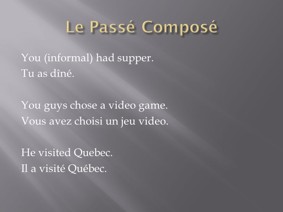 You (informal) had supper. Tu as dîné. You guys chose a video game.