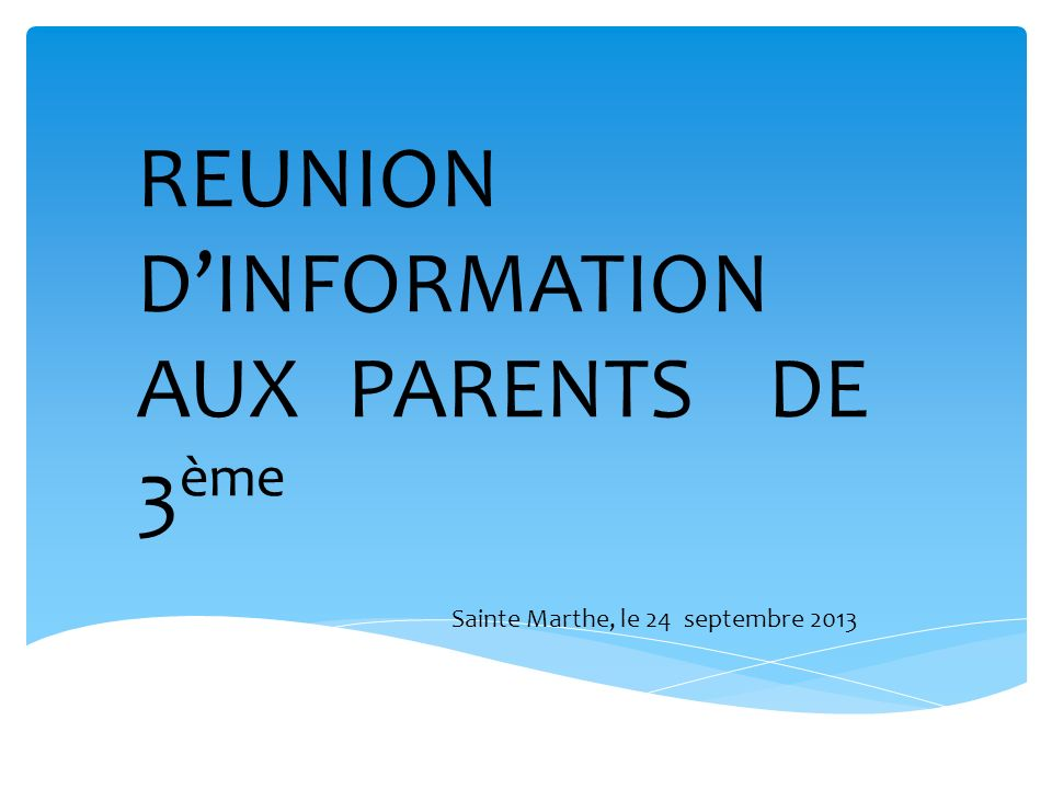 REUNION DINFORMATION AUX PARENTS DE 3 ème Sainte Marthe, le 24 septembre 2013